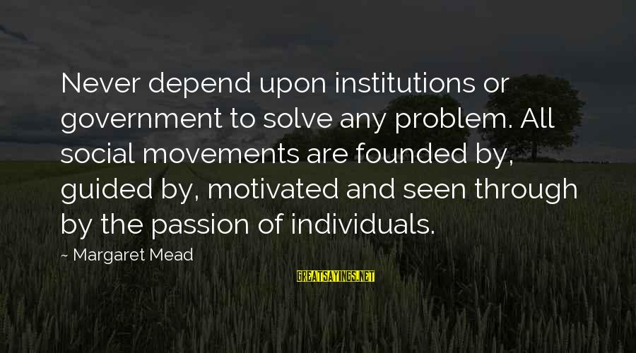 Problem Solve Sayings By Margaret Mead: Never depend upon institutions or government to solve any problem. All social movements are founded
