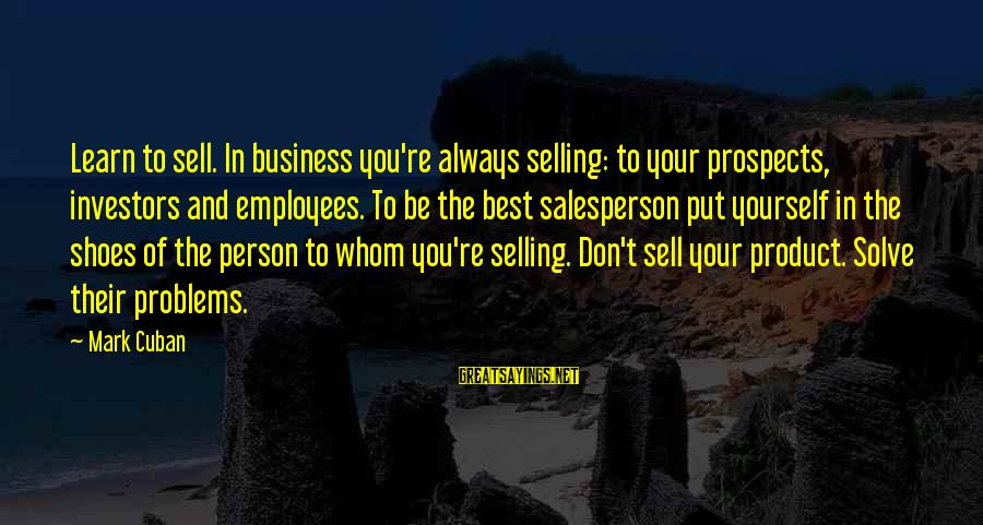 Problem Solve Sayings By Mark Cuban: Learn to sell. In business you're always selling: to your prospects, investors and employees. To