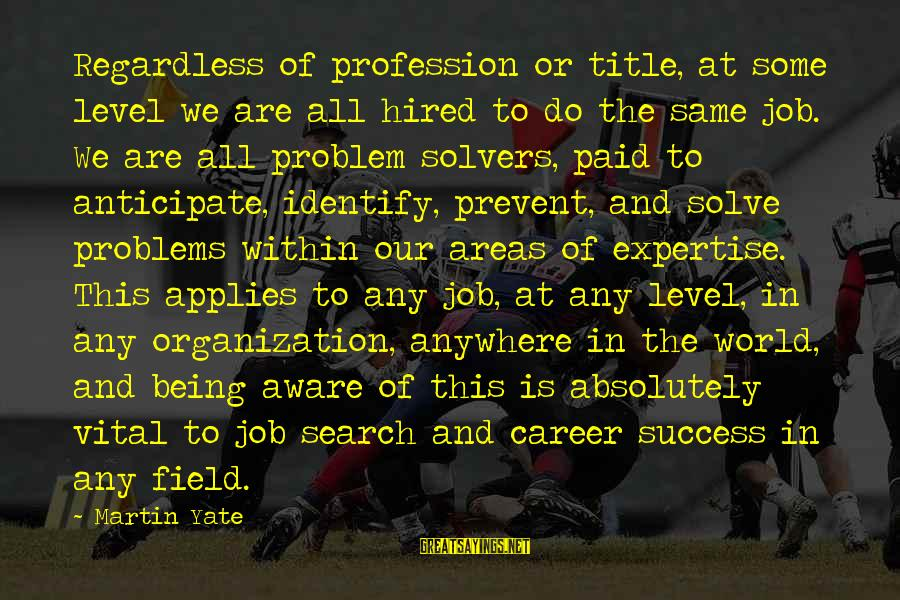 Problem Solve Sayings By Martin Yate: Regardless of profession or title, at some level we are all hired to do the