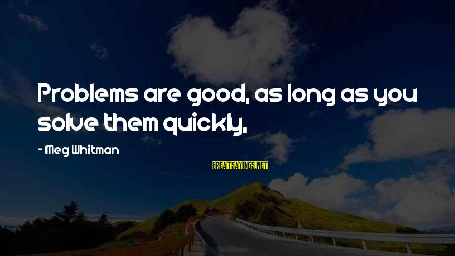 Problem Solve Sayings By Meg Whitman: Problems are good, as long as you solve them quickly,
