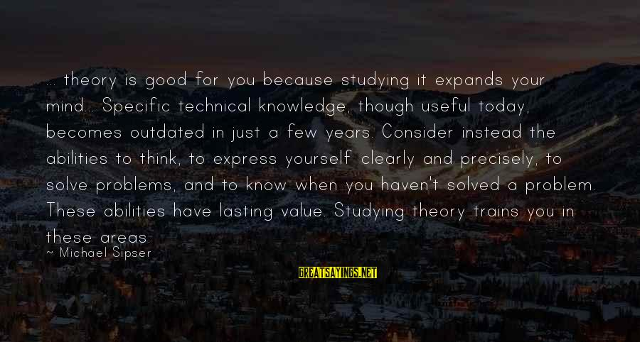 Problem Solve Sayings By Michael Sipser: ... theory is good for you because studying it expands your mind... Specific technical knowledge,