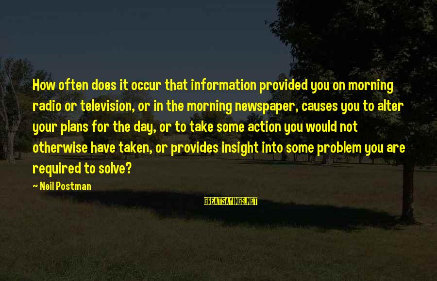 Problem Solve Sayings By Neil Postman: How often does it occur that information provided you on morning radio or television, or