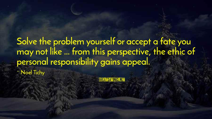 Problem Solve Sayings By Noel Tichy: Solve the problem yourself or accept a fate you may not like ... from this
