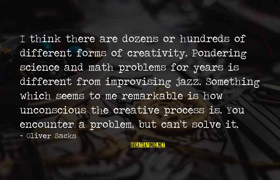 Problem Solve Sayings By Oliver Sacks: I think there are dozens or hundreds of different forms of creativity. Pondering science and