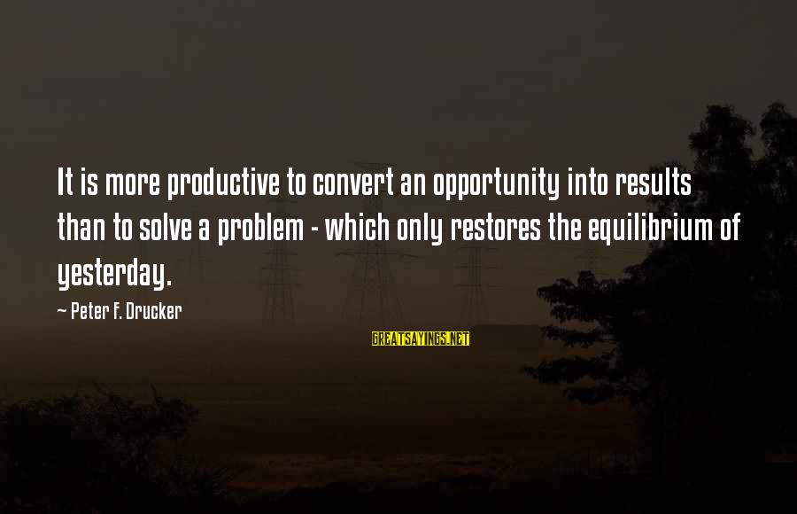 Problem Solve Sayings By Peter F. Drucker: It is more productive to convert an opportunity into results than to solve a problem