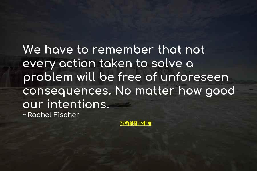 Problem Solve Sayings By Rachel Fischer: We have to remember that not every action taken to solve a problem will be