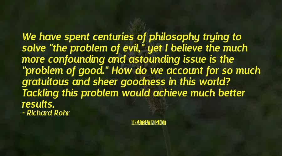 """Problem Solve Sayings By Richard Rohr: We have spent centuries of philosophy trying to solve """"the problem of evil,"""" yet I"""