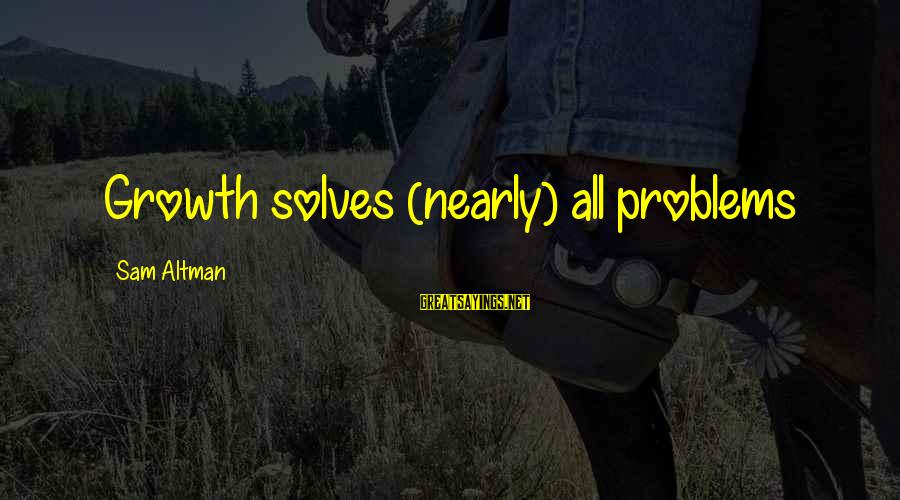 Problem Solve Sayings By Sam Altman: Growth solves (nearly) all problems