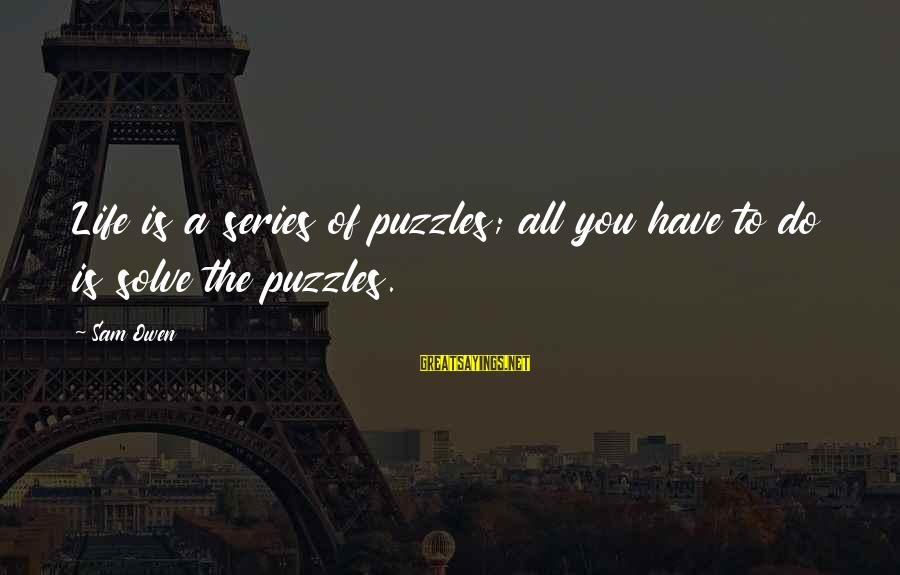 Problem Solve Sayings By Sam Owen: Life is a series of puzzles; all you have to do is solve the puzzles.