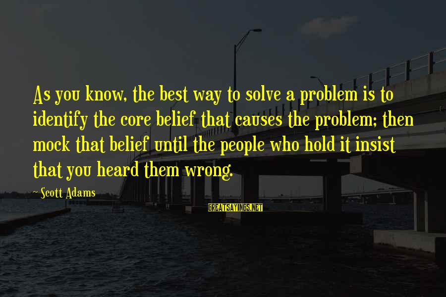 Problem Solve Sayings By Scott Adams: As you know, the best way to solve a problem is to identify the core