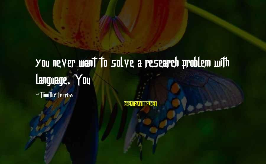 Problem Solve Sayings By Timothy Ferriss: you never want to solve a research problem with language. You