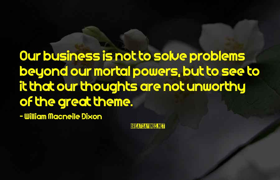 Problem Solve Sayings By William Macneile Dixon: Our business is not to solve problems beyond our mortal powers, but to see to