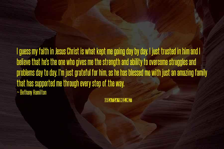 Problems With Family Sayings By Bethany Hamilton: I guess my faith in Jesus Christ is what kept me going day by day.