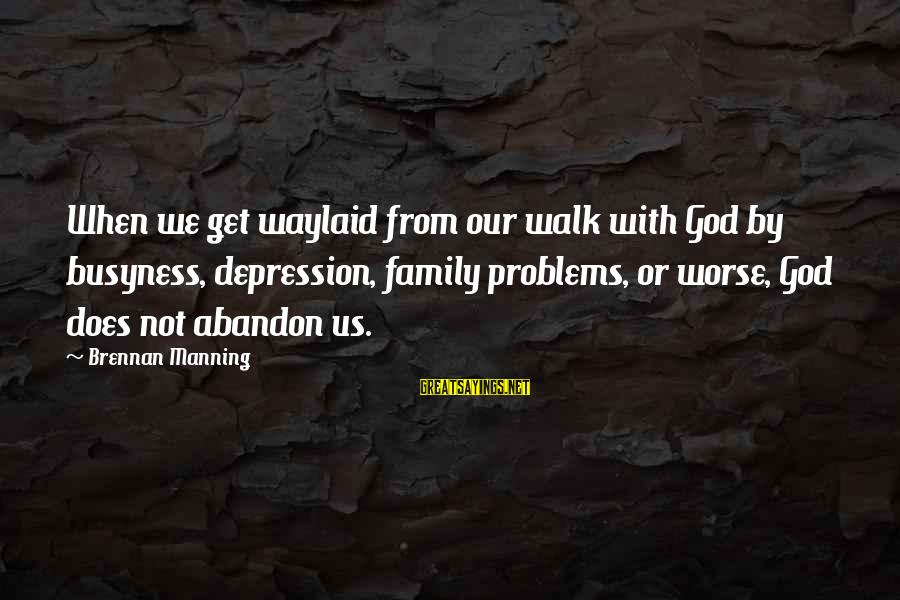 Problems With Family Sayings By Brennan Manning: When we get waylaid from our walk with God by busyness, depression, family problems, or