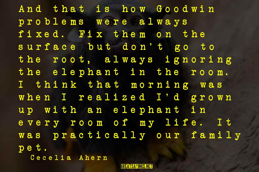 Problems With Family Sayings By Cecelia Ahern: And that is how Goodwin problems were always fixed. Fix them on the surface but