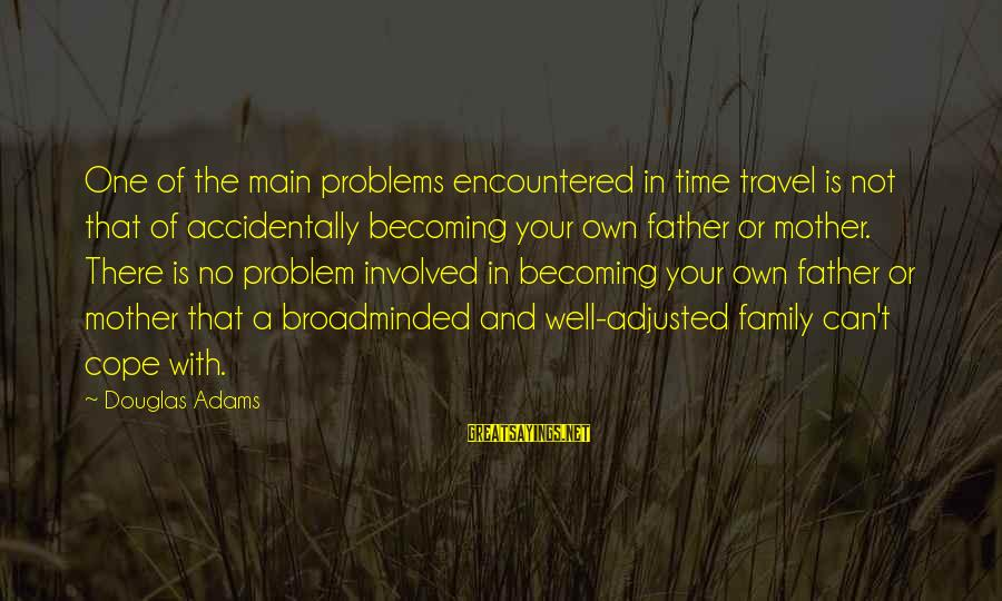 Problems With Family Sayings By Douglas Adams: One of the main problems encountered in time travel is not that of accidentally becoming