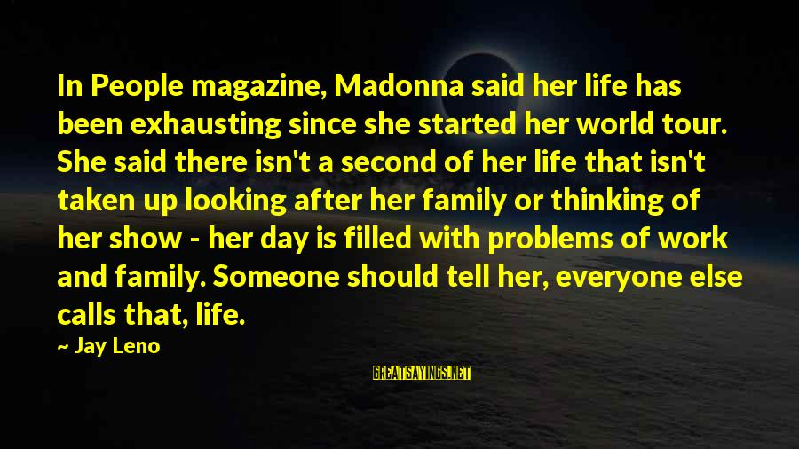 Problems With Family Sayings By Jay Leno: In People magazine, Madonna said her life has been exhausting since she started her world