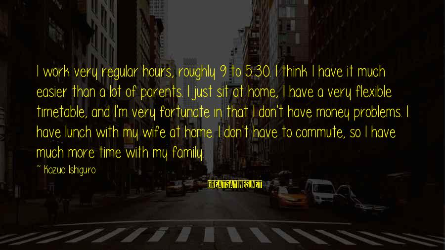 Problems With Family Sayings By Kazuo Ishiguro: I work very regular hours, roughly 9 to 5:30. I think I have it much