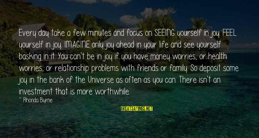 Problems With Family Sayings By Rhonda Byrne: Every day take a few minutes and focus on SEEING yourself in joy. FEEL yourself
