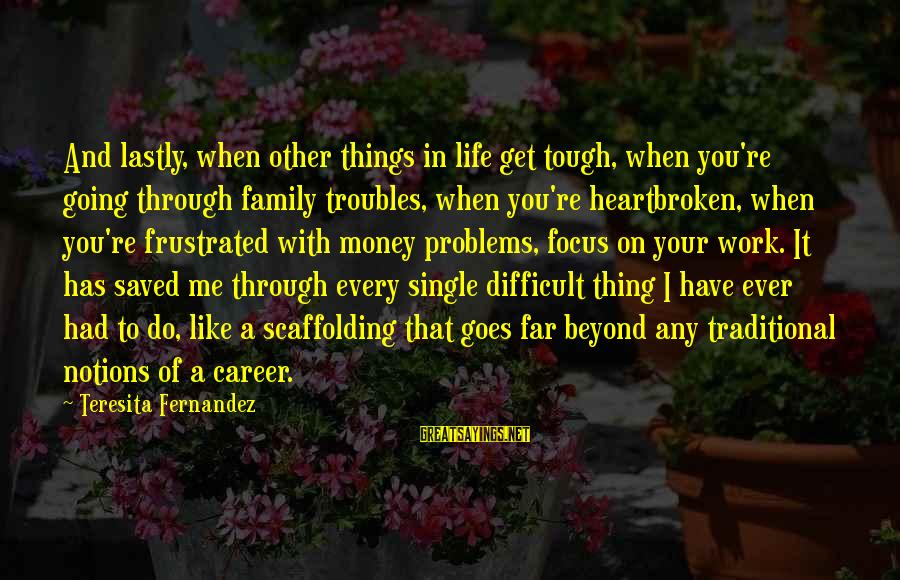 Problems With Family Sayings By Teresita Fernandez: And lastly, when other things in life get tough, when you're going through family troubles,