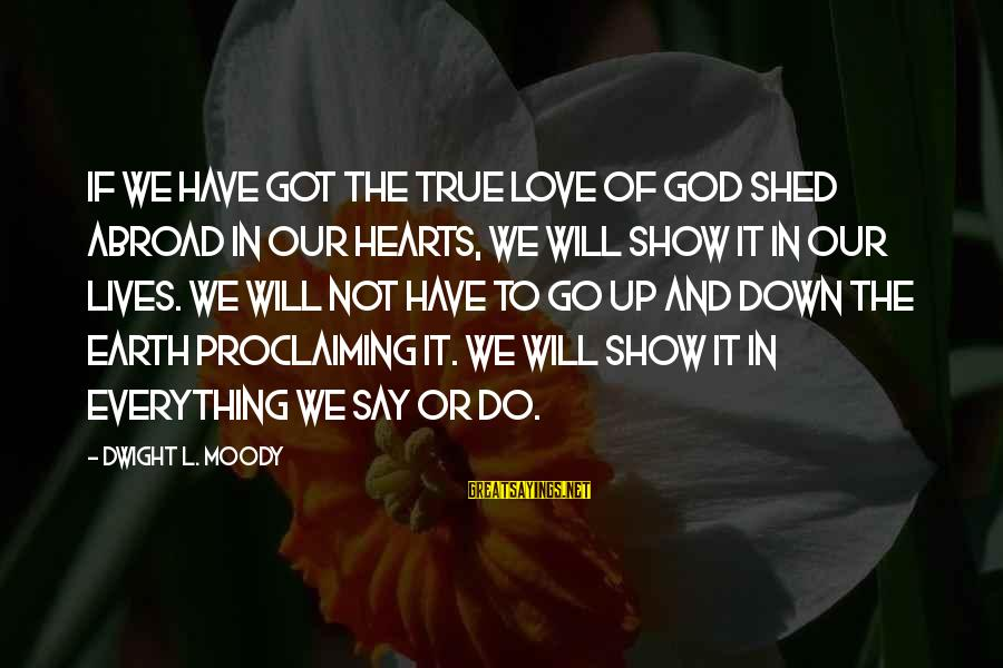 Proclaiming Love Sayings By Dwight L. Moody: If we have got the true love of God shed abroad in our hearts, we