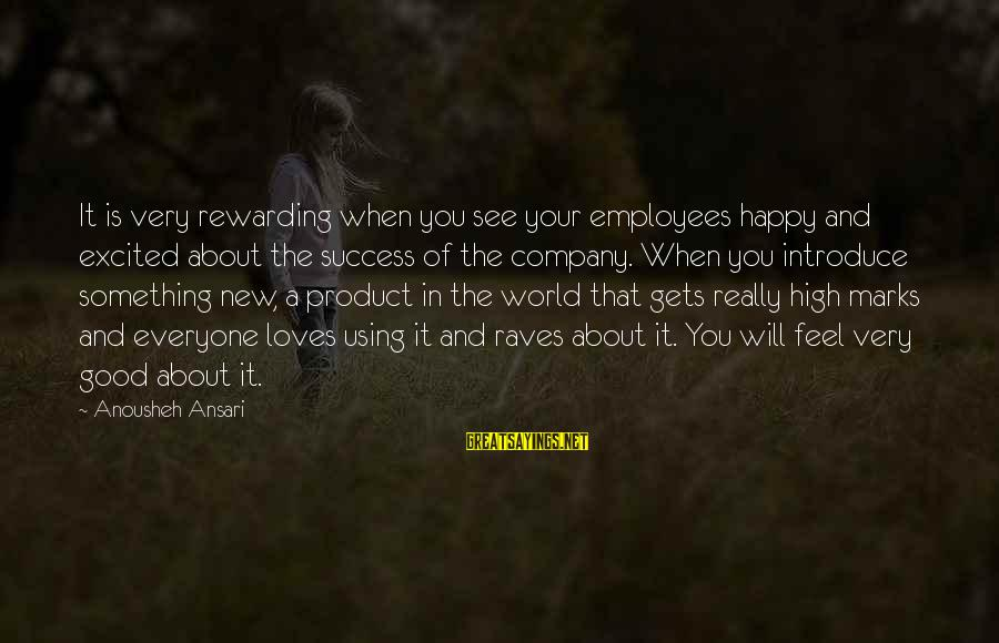 Product Success Sayings By Anousheh Ansari: It is very rewarding when you see your employees happy and excited about the success