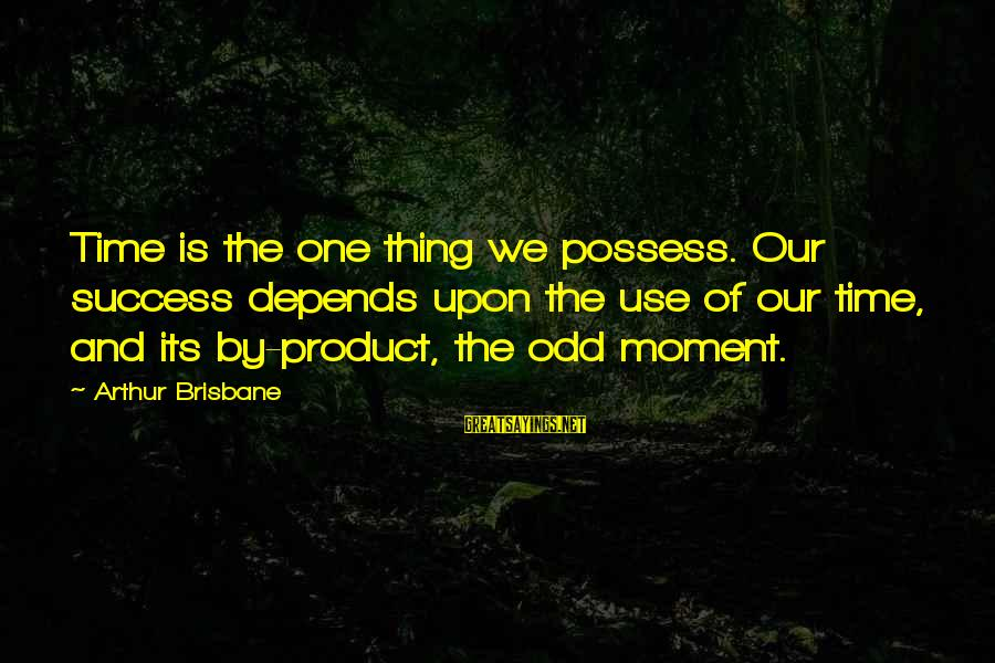 Product Success Sayings By Arthur Brisbane: Time is the one thing we possess. Our success depends upon the use of our