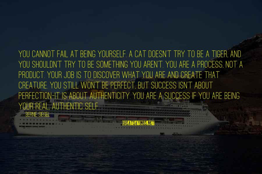 Product Success Sayings By Bernie Siegel: You cannot fail at being yourself. A cat doesn't try to be a tiger, and