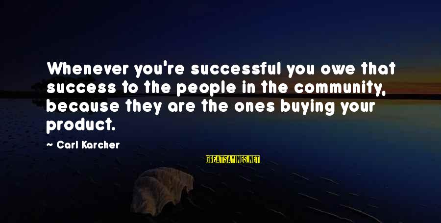 Product Success Sayings By Carl Karcher: Whenever you're successful you owe that success to the people in the community, because they
