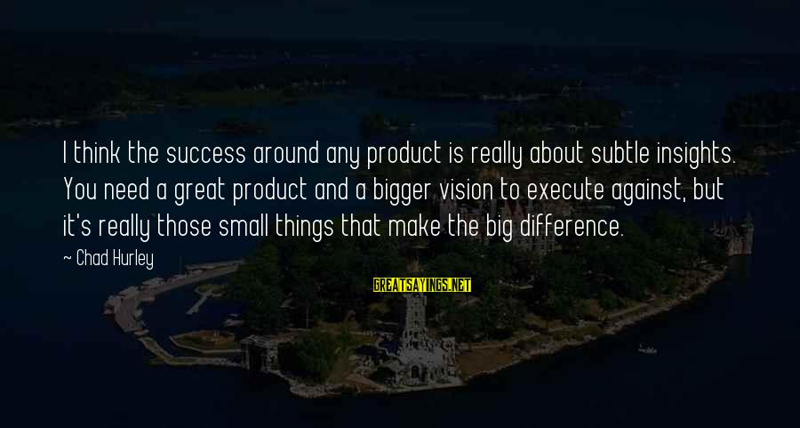 Product Success Sayings By Chad Hurley: I think the success around any product is really about subtle insights. You need a