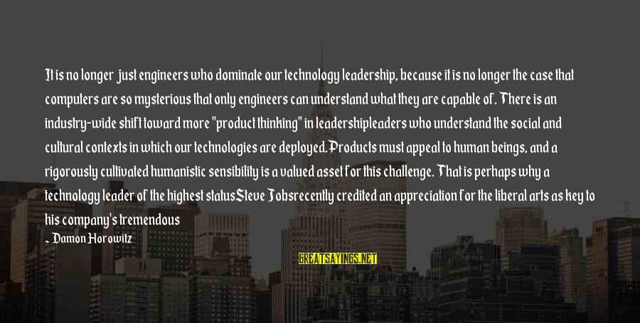 Product Success Sayings By Damon Horowitz: It is no longer just engineers who dominate our technology leadership, because it is no