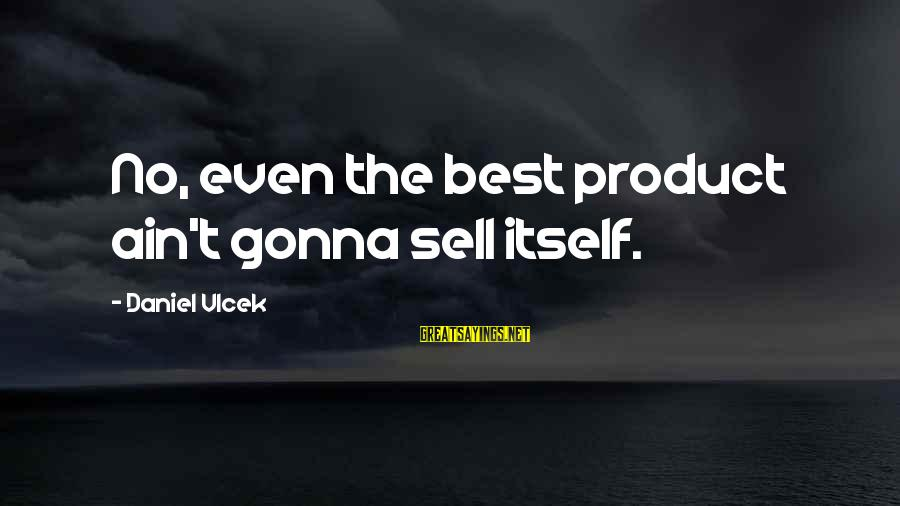 Product Success Sayings By Daniel Vlcek: No, even the best product ain't gonna sell itself.
