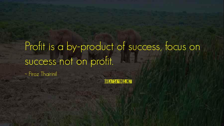 Product Success Sayings By Firoz Thairinil: Profit is a by-product of success, focus on success not on profit.