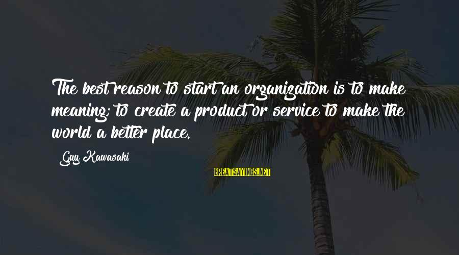 Product Success Sayings By Guy Kawasaki: The best reason to start an organization is to make meaning; to create a product