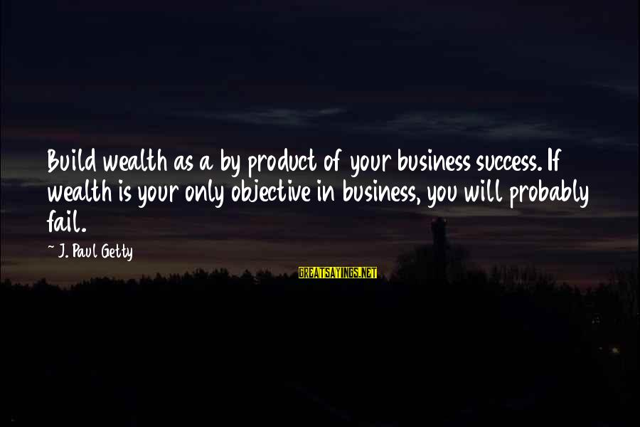 Product Success Sayings By J. Paul Getty: Build wealth as a by product of your business success. If wealth is your only