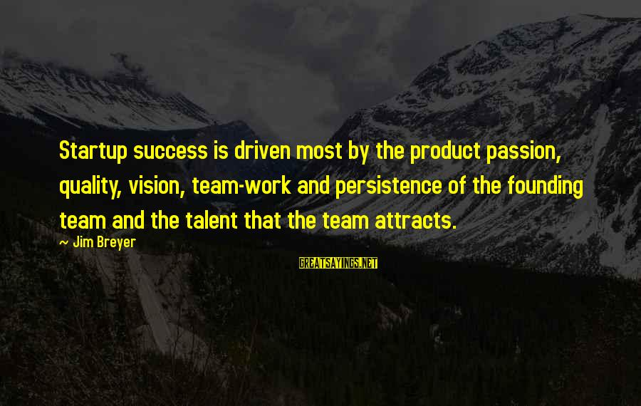 Product Success Sayings By Jim Breyer: Startup success is driven most by the product passion, quality, vision, team-work and persistence of