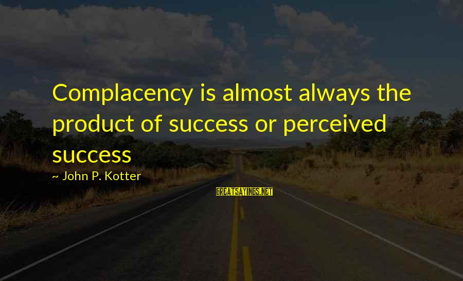 Product Success Sayings By John P. Kotter: Complacency is almost always the product of success or perceived success
