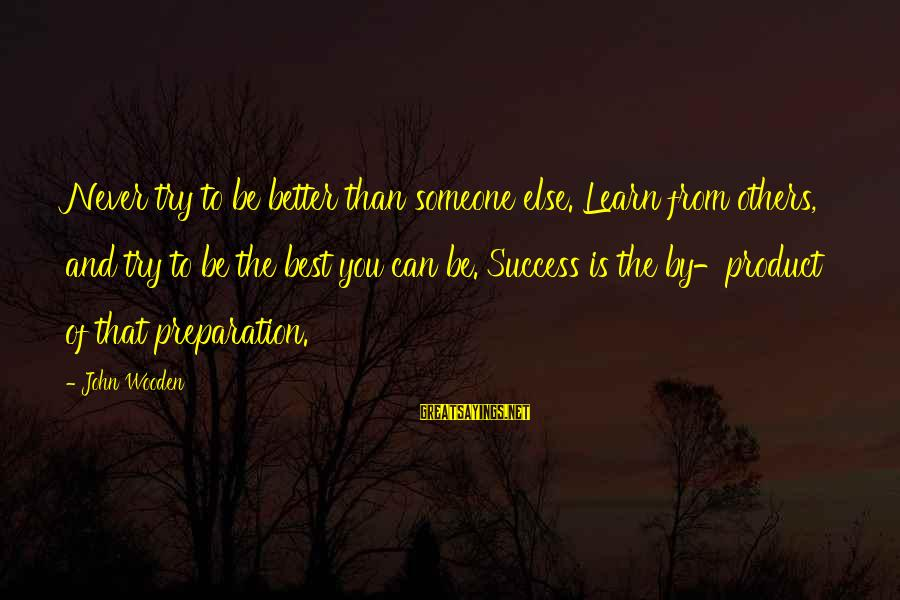 Product Success Sayings By John Wooden: Never try to be better than someone else. Learn from others, and try to be