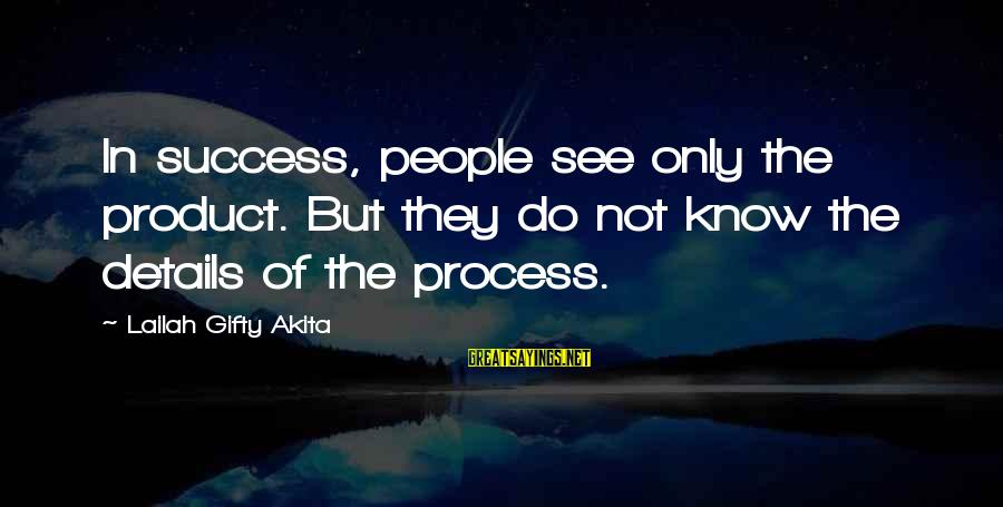 Product Success Sayings By Lailah Gifty Akita: In success, people see only the product. But they do not know the details of