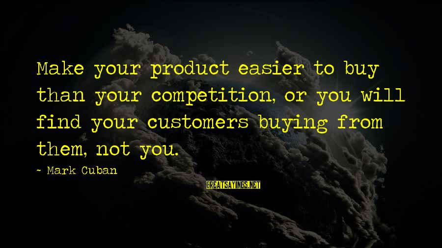 Product Success Sayings By Mark Cuban: Make your product easier to buy than your competition, or you will find your customers