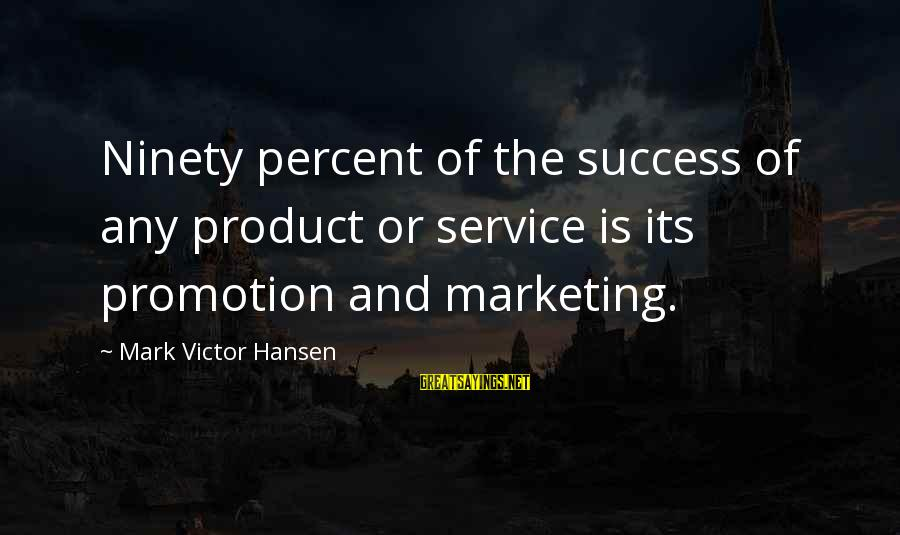 Product Success Sayings By Mark Victor Hansen: Ninety percent of the success of any product or service is its promotion and marketing.