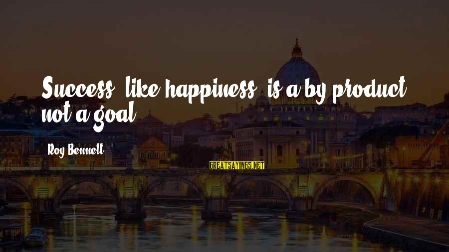 Product Success Sayings By Roy Bennett: Success, like happiness, is a by-product, not a goal.