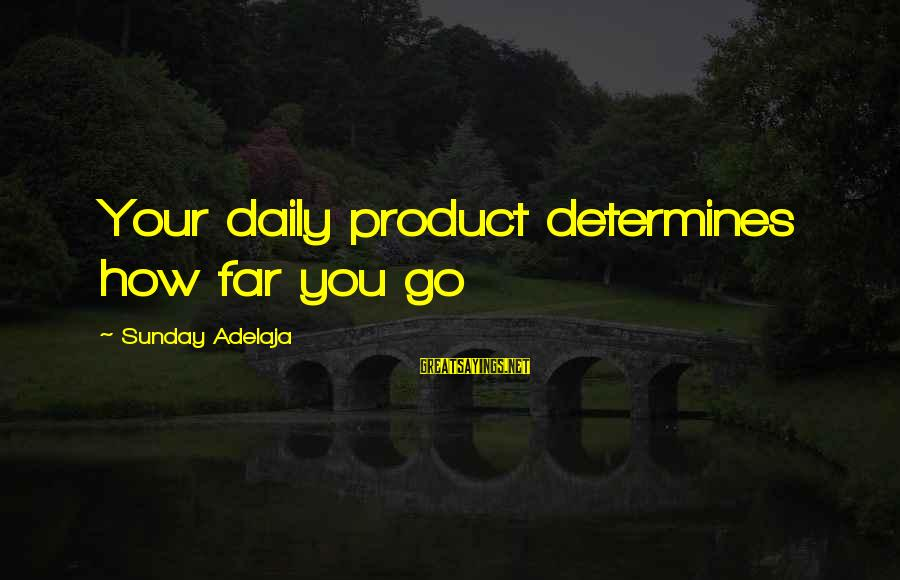 Product Success Sayings By Sunday Adelaja: Your daily product determines how far you go