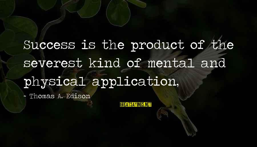 Product Success Sayings By Thomas A. Edison: Success is the product of the severest kind of mental and physical application,