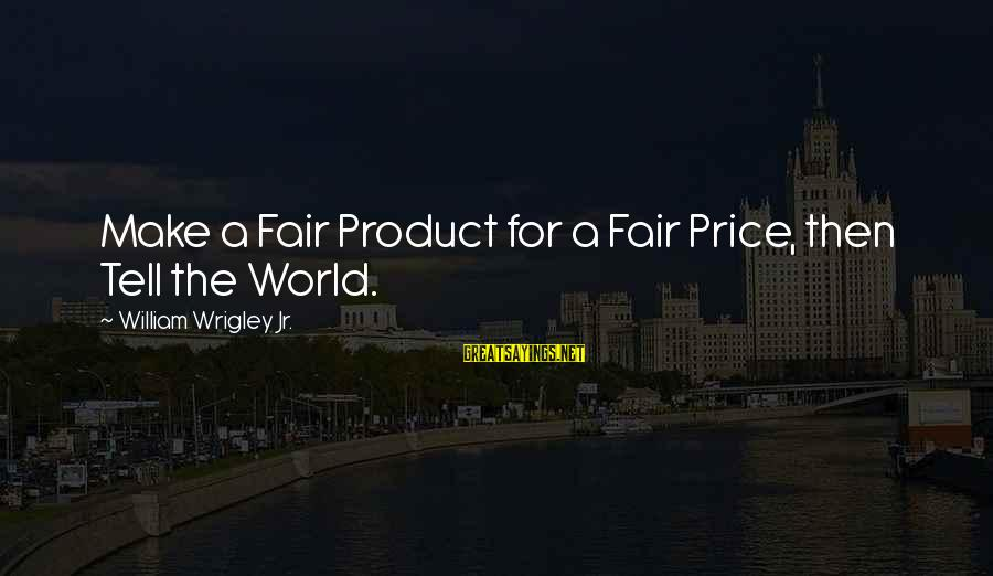 Product Success Sayings By William Wrigley Jr.: Make a Fair Product for a Fair Price, then Tell the World.