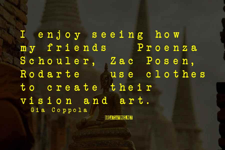 Proenza Sayings By Gia Coppola: I enjoy seeing how my friends - Proenza Schouler, Zac Posen, Rodarte - use clothes
