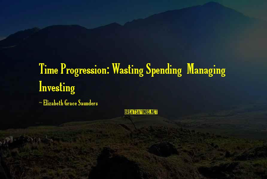 Progression Success Sayings By Elizabeth Grace Saunders: Time Progression: Wasting Spending Managing Investing