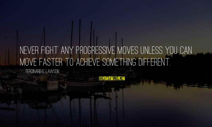 Progression Success Sayings By Ferdinard S. Lawson: Never fight any progressive moves unless you can move faster to achieve something different.