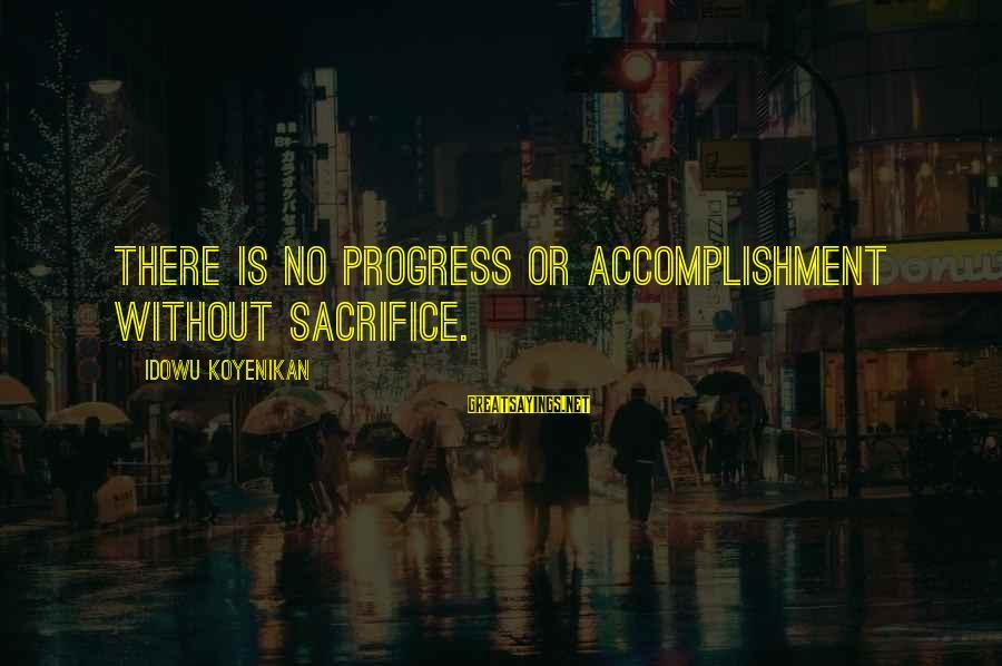 Progression Success Sayings By Idowu Koyenikan: There is no progress or accomplishment without sacrifice.