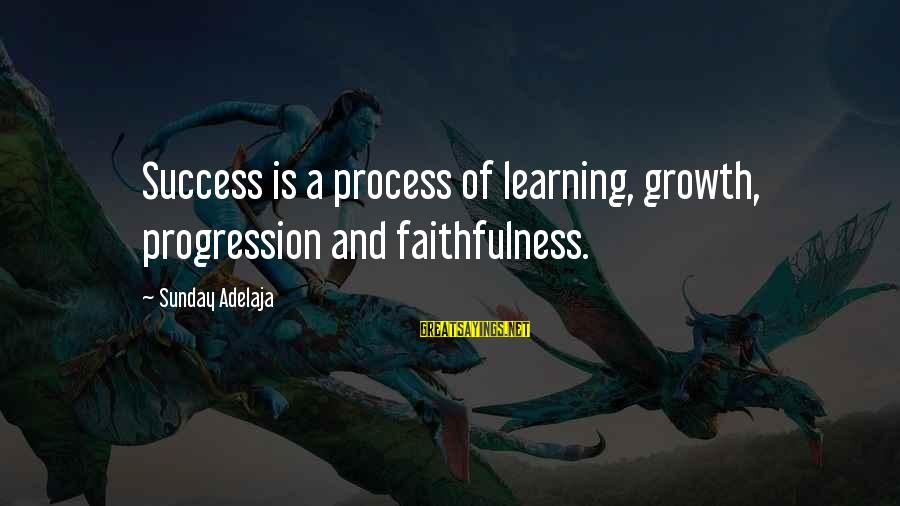 Progression Success Sayings By Sunday Adelaja: Success is a process of learning, growth, progression and faithfulness.